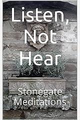 Listen, Not Hear: Stonegate Meditations Kindle Edition