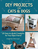 DIY Projects for Cats and Dogs: 20 Easy-to-Build Creations for Your Best Friend