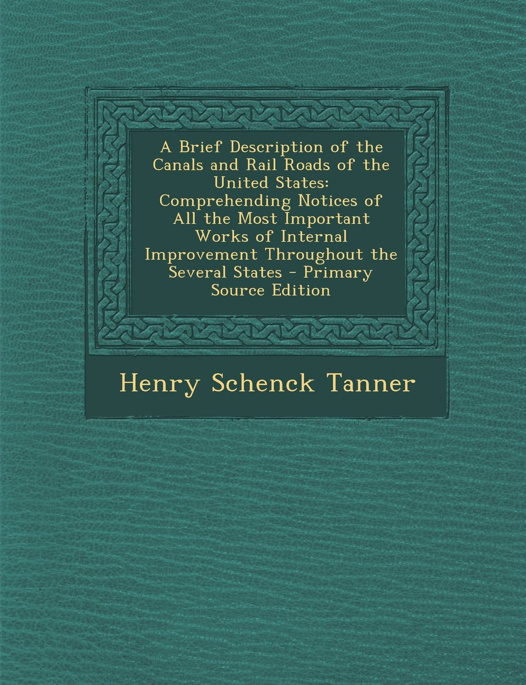A Brief Description of the Canals and Rail Roads of the United States: Comprehending Notices of All the Most Important Works of Internal Improvement ... the Several States - Primary Source Edition PDF