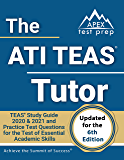 The ATI TEAS Tutor: TEAS Study Guide 2020 & 2021 and Practice Test Questions for the Test of Essential Academic Skills [Updated for the 6th Edition]
