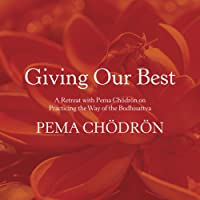 Giving Our Best: A Retreat with Pema Chödrön on Practicing the Way of the Bodhisattva