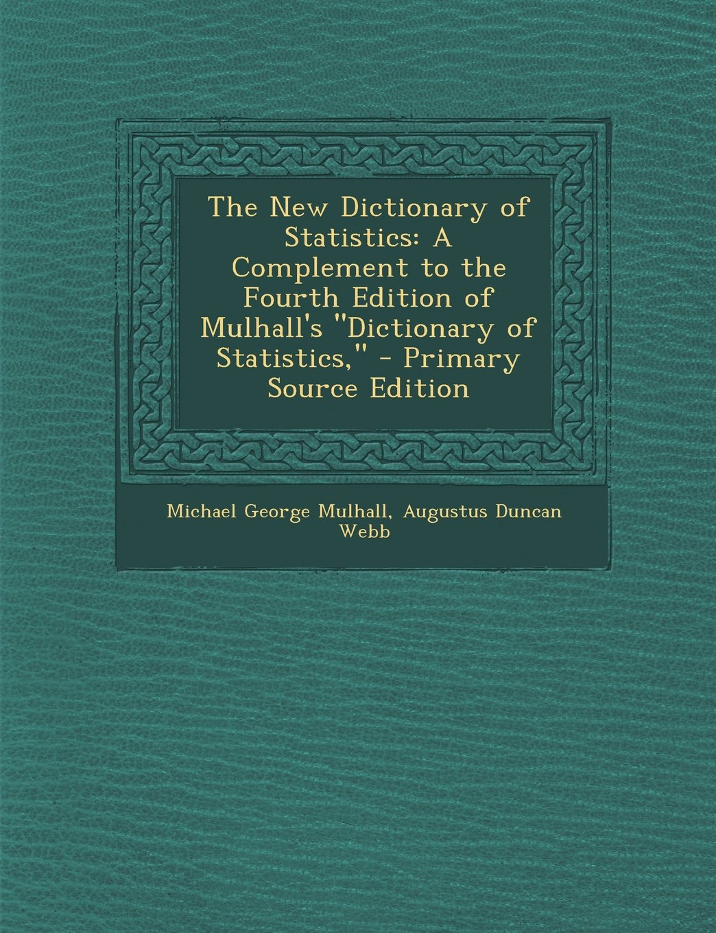 """Download The New Dictionary of Statistics: A Complement to the Fourth Edition of Mulhall's """"Dictionary of Statistics,"""" PDF"""