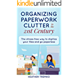 Organizing Paperwork Clutter in the 21st Century: The Stress-Free Way to Digitize Your Files and Go Paperless