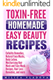 Toxin-free Homemade Easy Beauty Recipes: Cellulite Remedies, Natural Face Masks, Body Lotion, Moisturising Hair Mask and Face Mask Recipes, Hair Loss Remedies, ... more (DIY Homemade Beauty Products Book 1)
