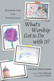 What's Worship Got to Do with It?: Interpreting Life Liturgically