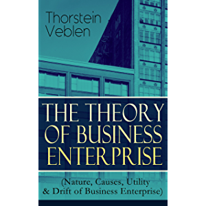 THE THEORY OF BUSINESS ENTERPRISE (Nature, Causes, Utility & Drift of Business Enterprise): A Political Economy Book
