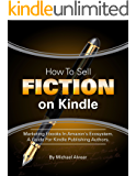 How To Sell Fiction On Kindle. Marketing Your Ebook In Amazon's Ecosystem: A Guide For Kindle Publishing Authors.