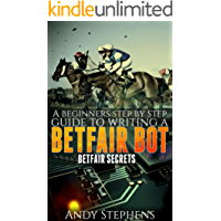 A Beginners Step by Step Guide to Writing a Betfair Bot: Betfair Secrets (English Edition)