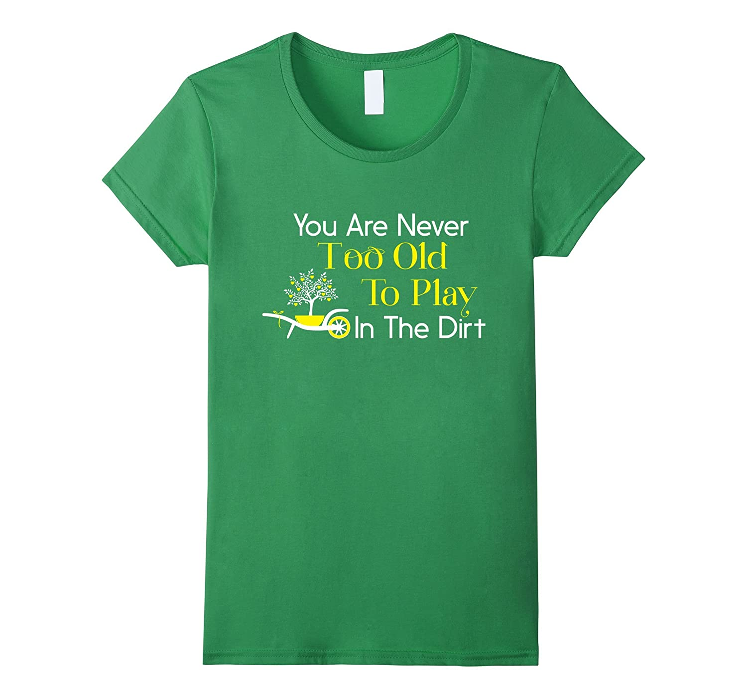 You Are Never Too Old To Play In The Dirt Gardening Shirt