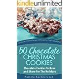 50 Chocolate Christmas Cookies – Chocolate Cookies To Bake and Share For The Holidays (The Ultimate Christmas Recipes and Rec
