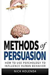 Methods of Persuasion: How to Use Psychology to Influence Human Behavior Kindle Edition
