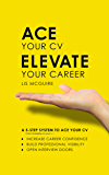 Ace Your CV, Elevate Your Career: A 5-Step System to Increase Career Confidence, Build Professional Visibility and Open Interview Doors