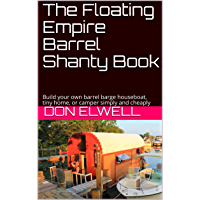 The Floating Empire Barrel Shanty Book: Build your own barrel barge houseboat, tiny home, or camper simply and cheaply (English Edition)