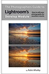 The Photographers Guide to Lightroom's Develop Module: How to edit your photography for excellent results Kindle Edition