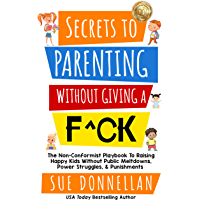 Secrets to Parenting Without Giving a F^ck : The Non-Conformist Playbook to Raising Happy Kids Without Public Meltdowns…