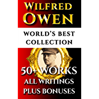 Wilfred Owen Complete Works – World's Best Ultimate Collection – 50+ Works - All Poems, Poetry And Fragments From The Famous War Poet Plus Biography and Bonuses [Illustrated]