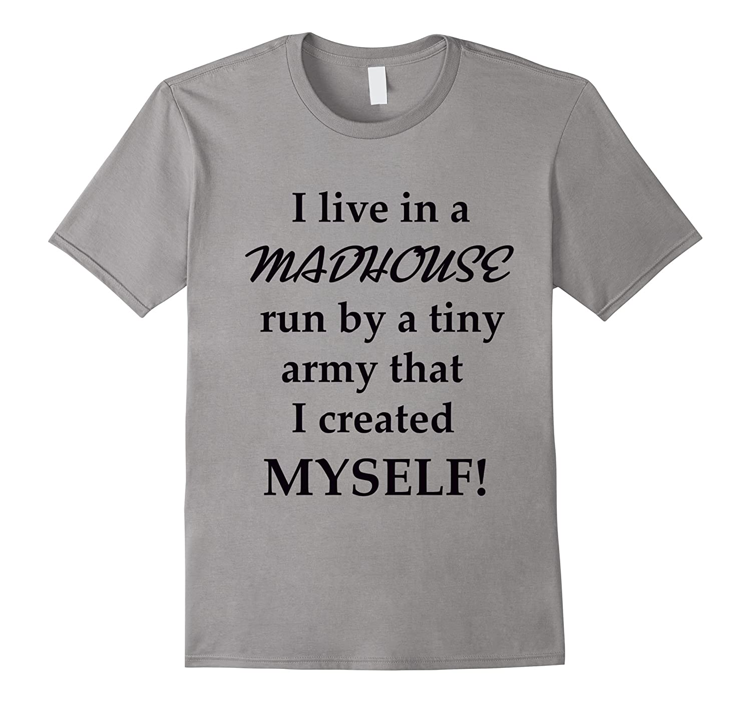 I Live In A Madhouse Run By Tiny Army I Created Myself Shirt