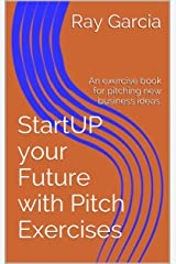 StartUP your Future with Pitch Exercises: An exercise book for pitching new business ideas. Kindle Edition