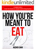 How You're Meant to Eat: A Complete Guide to Awaken Your Intuition for a Seamless, Guilt-Free Eating Experience