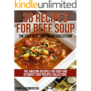36 Recipes For Beef Soup – The Easy Beef Soup Recipe Collection (The Amazing Recipes for Soup and Ultimate Soup Recipes…