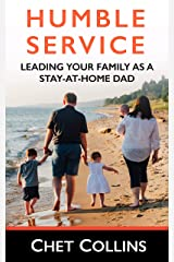 Humble Service: Leading Your Family as a Stay-at-Home Dad Kindle Edition