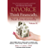 DIVORCE: Think Financially, Not Emotionally® Volume II: What Women Need To Know About Securing Their Financial Future Before, During, And After Divorce