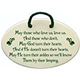 May those who love us, love us, and those who don't, may God turn their hearts, and if He doesn't turn their hearts, may He turn their ankles so we'll know them by their limping. Ceramic wall plaques handmade in the USA for over 30 years.