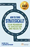 How to Think Strategically: Strategy - Your Roadmap to Innovation and Results (Financial Times Series)