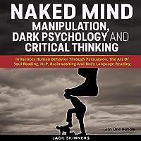 Naked Mind: Manipulation, Dark Psychology and Critical Thinking (3 Books in 1): Influences Human Behavior Through…