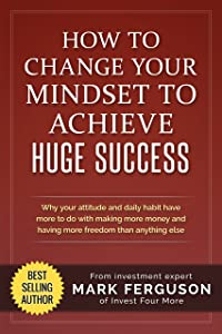 How to Change Your Mindset to Achieve Huge Success: Why your attitude and daily habits have more to do with making more money and having more freedom than ... (InvestFourMore Investor Series Book 4)