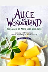 Alice In Wonderland: Fun Meals to Make with Your Kids - Cooking with Your Kids Makes Parenting So Much Fun!!!! Kindle Edition