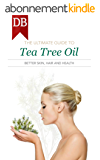 The Ultimate Guide To Tea Tree Oil: Better Skin, Hair and Health (English Edition)