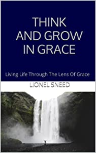THINK AND GROW IN GRACE: Living Life Through The Lens Of Grace