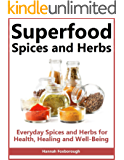 Superfood Spices and Herbs: Everyday Spices and Herbs for Health, Healing and Wellbeing – Lose Weight, Boost Energy and Live Longer With These Overlooked and Inexpensive Super Foods