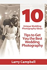 10 Unique Wedding Photography Ideas: Tips to Get You the Best Wedding Photography Kindle Edition