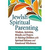 Jewish Spiritual Parenting: Wisdom, Activities, Rituals and Prayers for Raising Children with Spiritual Balance and Emotional