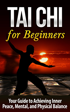 Tai Chi: Tai Chi for Beginners - Your Guide to Achieving Inner Peace; Mental; and Physical Balance (TAI CHI for BEGINNERS): Tai Chi (Martial Arts; Alternative ... Living; Baha'i; Religion and Spirituality)