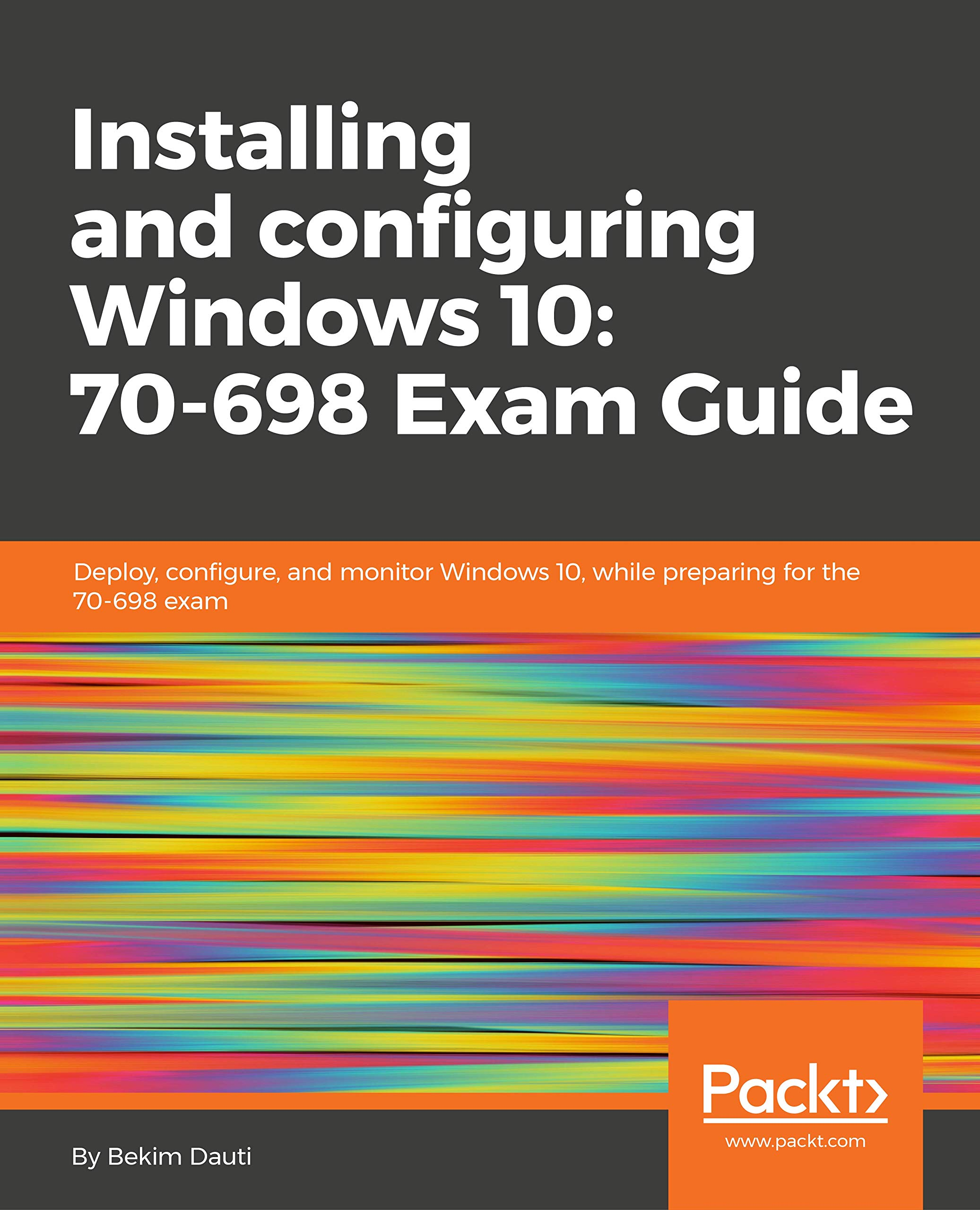 Installing and configuring Windows 10: 70-698 Exam Guide: Deploy,  configure, and monitor Windows 10, while preparing for the 70-698 exam:  Bekim Dauti: ...