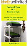 Fast and Easy DIY Fodder System: A step by step guide to growing your own healthy feed