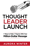 Thought Leader Launch: 7 Ways to Make 7 Figures with Your Million-Dollar Message