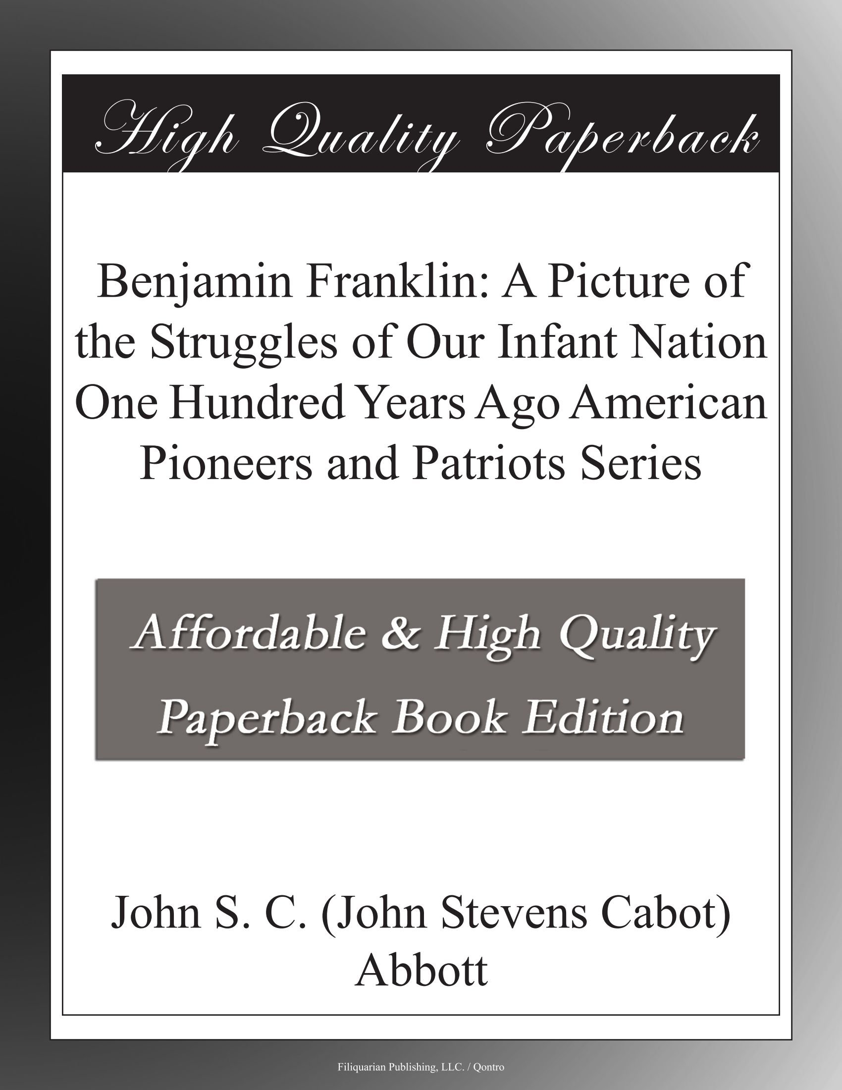 Read Online Benjamin Franklin: A Picture of the Struggles of Our Infant Nation One Hundred Years Ago American Pioneers and Patriots Series PDF