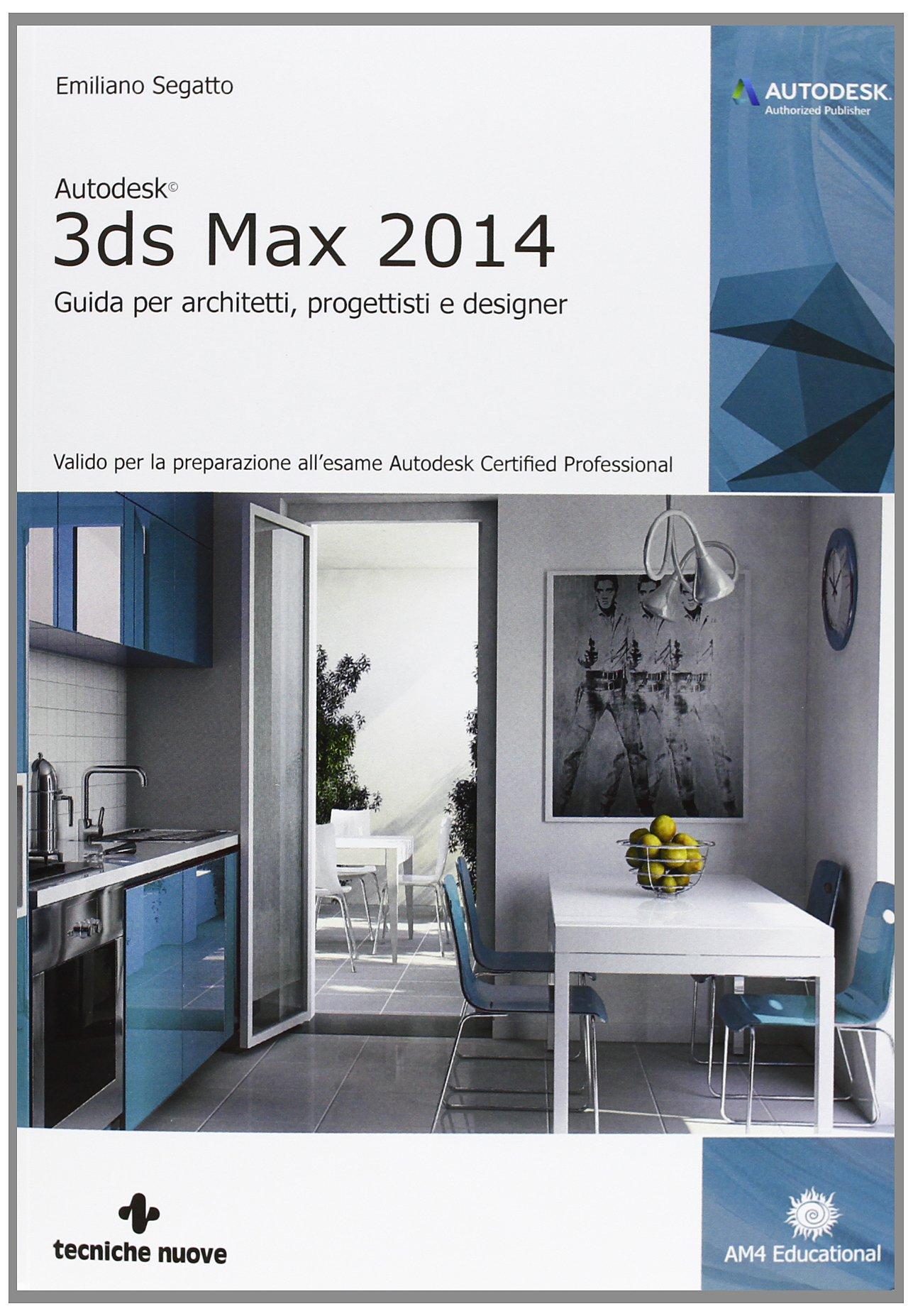 Amazon It Autodesk 3ds Max 2014 Guida Per Architetti Progettisti E Designer Segatto Emiliano Libri