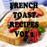 French Toast Recipes Cookbook Vol 2