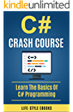 C#: C# CRASH COURSE - Beginner's Course To Learn The Basics Of C# Programming In 24 Hours!: (c#, c programming, c, java, python, angularjs, c++, programming)