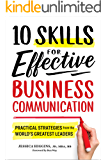 10 Skills for Effective Business Communication: Practical Strategies from the World's Greatest Leaders