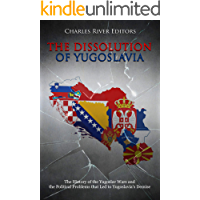 The Dissolution of Yugoslavia: The History of the Yugoslav Wars and the Political Problems that Led to Yugoslavia's Demise