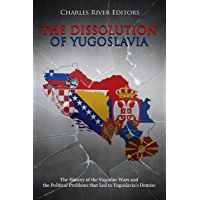 The Dissolution of Yugoslavia: The History of the Yugoslav Wars and the Political Problems that Led to Yugoslavia's Demise (English Edition)