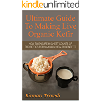 Ultimate Guide To Making Live Organic Kefir: How To Ensure The Highest Counts Of Probiotics For Maximum Health Benefits (Recipes,digestion, water, Gi Tract, ... detoxify, lactose, fermentation Book 1)