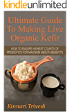 Kefir: Ultimate Guide To Making Live Organic Milk Kefir: Best Way To Make Kefir For Maximum Health Benefits (Recipes,digestion, water, Gi Tract, Raw, detoxify, lactose, fermentation Book 1)