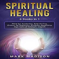 Spiritual Healing: 6 Books in 1: Third Eye Awakening, Reiki Healing, Chakras for Beginners, Kundalini Awakening, Yoga Sutra of Patanjali, Empath
